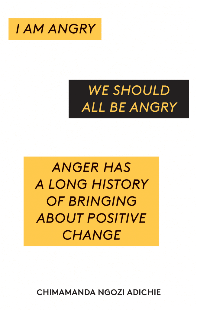 """I am angry. We should all be angry. Anger has a long history of bringing about positive change."" - Chimamanda Ngozi Adichie"