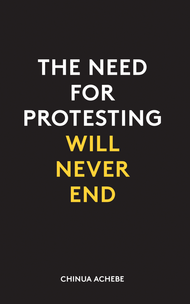 """The need for protesting will never end."" - Chinua Achebe"