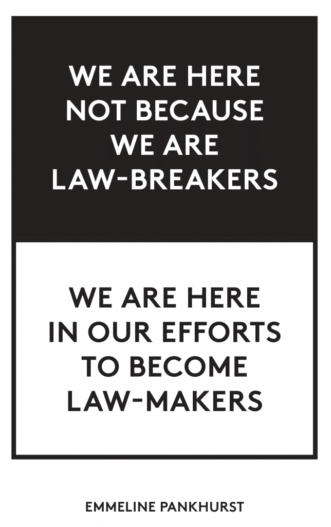 """We are here not because we are law-breakers. We are here in our efforts to become law-makers."" - Emmeline Pankhurst"