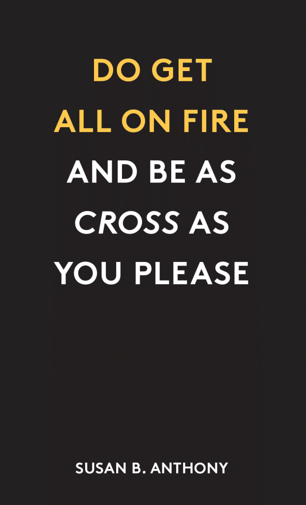 """Do get all on fire and be as cross as you please."" - Susan B. Anthony"