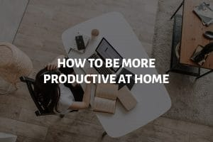 how to me more productive at home